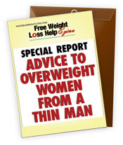 Free Weight Loss Help Ezine bonus Special Report; Advice to Overweight Women From a Thin Man